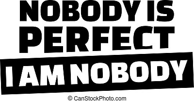 Novody is perfect. I am nobody.