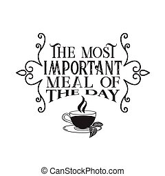 Tea Quotes and Slogan good for Tee. The Most Important Meal of The Day.Q 00 0